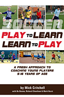 Play to Learn - Learn to Play: A Fresh Approach to Coaching Young Players 5-16 Years of Age